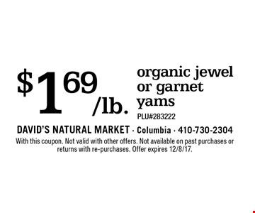 $1.69/lb. organic jewel or garnet yams. PLU#283222. With this coupon. Not valid with other offers. Not available on past purchases or returns with re-purchases. Offer expires 12/8/17.