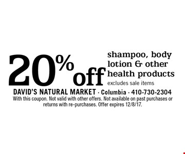 20% off shampoo, body lotion & other health products. Excludes sale items. With this coupon. Not valid with other offers. Not available on past purchases or returns with re-purchases. Offer expires 12/8/17.