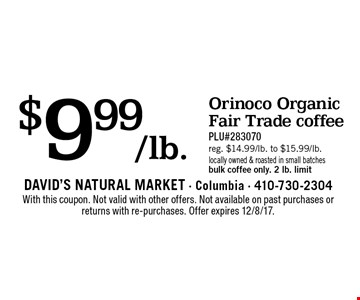 $9.99/lb. Orinoco Organic Fair Trade coffee. PLU#283070. Reg. $14.99/lb. to $15.99/lb. Locally owned & roasted in small batches. Bulk coffee only. 2 lb. limit. With this coupon. Not valid with other offers. Not available on past purchases or returns with re-purchases. Offer expires 12/8/17.
