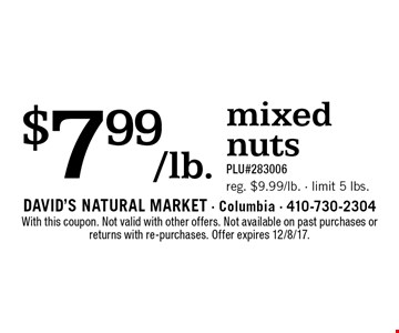 $7.99/lb. mixed nuts. PLU#283006. Reg. $9.99/lb. - limit 5 lbs. With this coupon. Not valid with other offers. Not available on past purchases or returns with re-purchases. Offer expires 12/8/17.