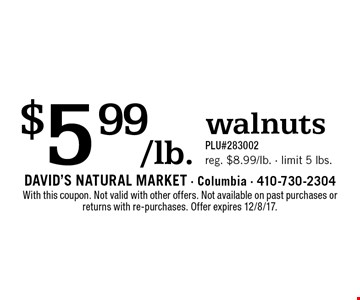 $5.99/lb. walnuts. PLU#283002. Reg. $8.99/lb. - limit 5 lbs. With this coupon. Not valid with other offers. Not available on past purchases or returns with re-purchases. Offer expires 12/8/17.