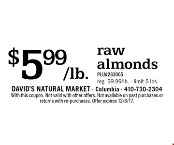 $5.99/lb. raw almonds. PLU#283005. Reg. $9.99/lb. - limit 5 lbs. With this coupon. Not valid with other offers. Not available on past purchases or returns with re-purchases. Offer expires 12/8/17.