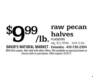 $9.99/lb. raw pecan halves. PLU#283785. Reg. $11.99/lb. - limit 5 lbs. With this coupon. Not valid with other offers. Not available on past purchases or returns with re-purchases. Offer expires 12/8/17.