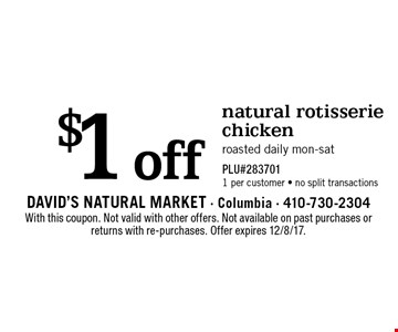 $1 off natural rotisserie chicken. Roasted daily mon-sat PLU#283701. 1 per customer - no split transactions. With this coupon. Not valid with other offers. Not available on past purchases or returns with re-purchases. Offer expires 12/8/17.