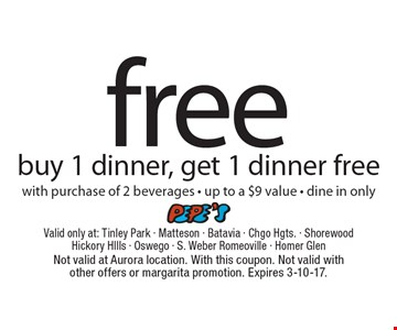 Free dinner. Buy 1 dinner, get 1 dinner free with purchase of 2 beverages - up to a $9 value. Dine in only. Not valid at Aurora location. With this coupon. Not valid with other offers or margarita promotion. Expires 3-10-17.