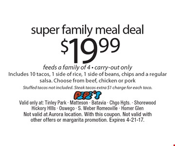 $19.99 super family meal deal feeds a family of 4 - carry-out only. Includes 10 tacos, 1 side of rice, 1 side of beans, chips and a regular salsa. Choose from beef, chicken or pork Stuffed tacos not included. Steak tacos extra $1 charge for each taco. Not valid at Aurora location. With this coupon. Not valid with other offers or margarita promotion. Expires 4-21-17.