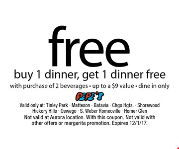 free dinner buy 1 dinner, get 1 dinner free. With purchase of 2 beverages. Up to a $9 value. Dine in only. Not valid at Aurora location. With this coupon. Not valid with other offers or margarita promotion. Expires 12/1/17.