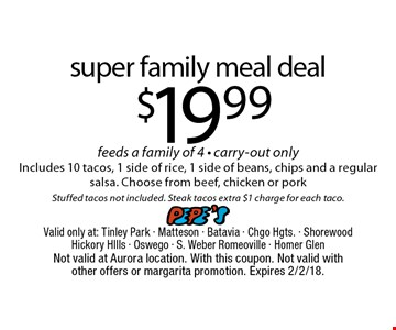 $19.99 super family meal deal feeds a family of 4 - carry-out only Includes 10 tacos, 1 side of rice, 1 side of beans, chips and a regular salsa. Choose from beef, chicken or pork Stuffed tacos not included. Steak tacos extra $1 charge for each taco.. Not valid at Aurora location. With this coupon. Not valid with other offers or margarita promotion. Expires 2/2/18.