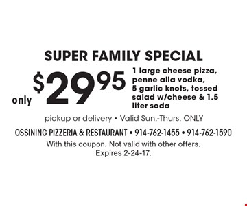 SUPER FAMILY SPECIAL only $29.95 1 large cheese pizza, penne alla vodka, 5 garlic knots, tossed salad w/cheese & 1.5 liter soda. With this coupon. Not valid with other offers. Expires 2-24-17.