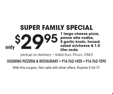 SUPER FAMILY SPECIAL only $29.95 1 large cheese pizza, penne alla vodka, 5 garlic knots, tossed salad w/cheese & 1.5 liter soda. With this coupon. Not valid with other offers. Expires 3-24-17.