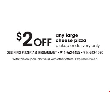 $2 Off any large cheese pizza pickup or delivery only. With this coupon. Not valid with other offers. Expires 3-24-17.