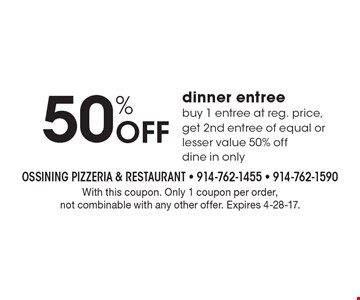 50% Off dinner entree. Buy 1 entree at reg. price, get 2nd entree of equal or lesser value 50% off dine in only. With this coupon. Only 1 coupon per order, not combinable with any other offer. Expires 4-28-17.