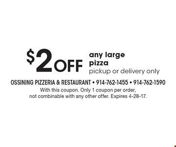 $2 Off any large pizza pickup or delivery only. With this coupon. Only 1 coupon per order, not combinable with any other offer. Expires 4-28-17.