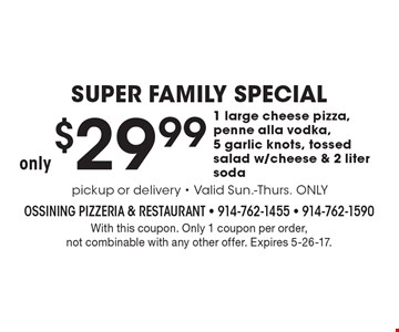SUPER FAMILY SPECIAL - Only $29.99 1 large cheese pizza, penne alla vodka, 5 garlic knots, tossed salad w/cheese & 2 liter soda. With this coupon. Only 1 coupon per order, not combinable with any other offer. Expires 5-26-17.