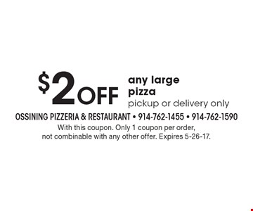 $2 Off any large pizza pickup or delivery only. With this coupon. Only 1 coupon per order, not combinable with any other offer. Expires 5-26-17.
