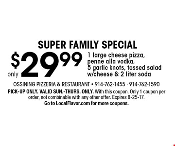 SUPER FAMILY SPECIAL $29.99 only 1 large cheese pizza, penne alla vodka, 5 garlic knots, tossed salad w/cheese & 2 liter soda. PICK-UP ONLY. VALID SUN.-THURS. ONLY. With this coupon. Only 1 coupon per order, not combinable with any other offer. Expires 8-25-17. Go to LocalFlavor.com for more coupons.