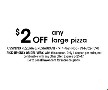$2 OFF any large pizza. PICK-UP ONLY OR DELIVERY. With this coupon. Only 1 coupon per order, not combinable with any other offer. Expires 8-25-17. Go to LocalFlavor.com for more coupons.