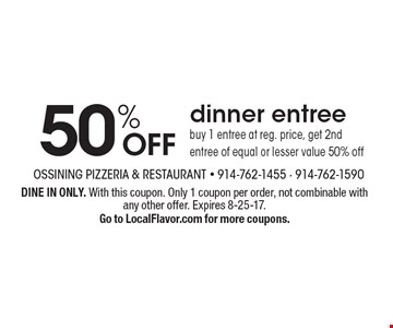 50% OFF dinner entree. Buy 1 entree at reg. price, get 2nd entree of equal or lesser value 50% off. DINE IN ONLY. With this coupon. Only 1 coupon per order, not combinable with any other offer. Expires 8-25-17. Go to LocalFlavor.com for more coupons.
