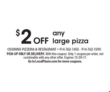 $2 Off Any Large Pizza. PICK-UP ONLY OR DELIVERY. With this coupon. Only 1 coupon per order, not combinable with any other offer. Expires 12-29-17. Go to LocalFlavor.com for more coupons.