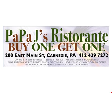 BUY ONE GET ONE  UP TO $14 OFF ENTREE - DINE IN ONLY - RESERVATIONS SUGGESTED - ONE DISCOUNT PER PARTY AND / OR TABLE