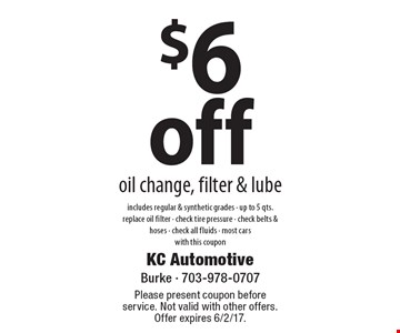 $6 off oil change, filter & lube. Includes regular & synthetic grades - up to 5 qts. replace oil filter - check tire pressure - check belts & hoses - check all fluids - most cars with this coupon. Please present coupon before service. Not valid with other offers. Offer expires 6/2/17.