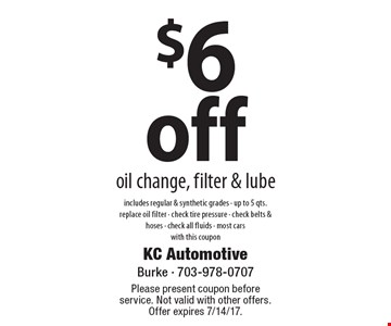$6 Off Oil Change, Filter & Lube. Includes regular & synthetic grades, up to 5 qts., replace oil filter, check tire pressure, check belts & hoses, check all fluids. Most cars. With this coupon. Please present coupon before service. 