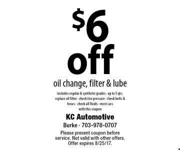 $6 off oil change, filter & lube includes regular & synthetic grades - up to 5 qts. replace oil filter - check tire pressure - check belts & hoses - check all fluids - most cars with this coupon. Please present coupon before service. Not valid with other offers. Offer expires 8/25/17.