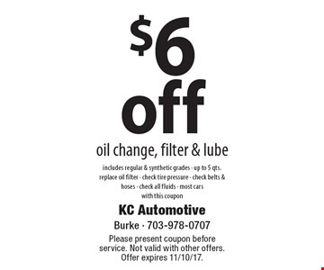 $6 off oil change, filter & lube. Includes regular & synthetic grades. Up to 5 qts., replace oil filter, check tire pressure, check belts & hoses, check all fluids. Most cars. With this coupon. Please present coupon before service. Not valid with other offers. Offer expires 11/10/17.