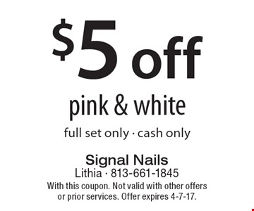 $5 off pink & white. Full set only. Cash only. With this coupon. Not valid with other offers or prior services. Offer expires 4-7-17.