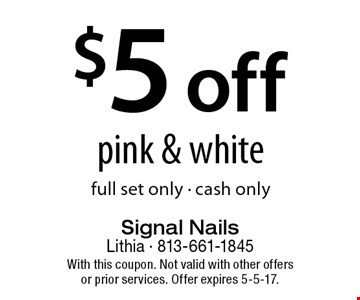 $5 off pink & white full set only - cash only. With this coupon. Not valid with other offers or prior services. Offer expires 5-5-17.