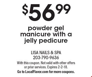 $56.99 powder gel manicure with a jelly pedicure. With this coupon. Not valid with other offers or prior services. Expires 2-2-18. Go to LocalFlavor.com for more coupons.