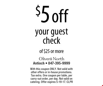 $5 off your guest check of $25 or more. With this coupon ONLY. Not valid with other offers or in-house promotions. Tax extra. One coupon per table, per carry-out order, per day. Not valid on catering. Offer expires 5-19-17. CLPR
