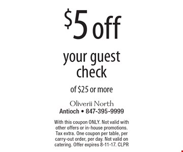$5 off your guest check of $25 or more. With this coupon ONLY. Not valid with other offers or in-house promotions. Tax extra. One coupon per table, per carry-out order, per day. Not valid on catering. Offer expires 8-11-17. CLPR