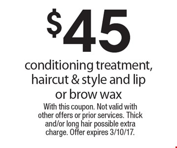 $45 conditioning treatment, haircut & style and lip or brow wax. With this coupon. Not valid with other offers or prior services. Thick and/or long hair possible extra charge. Offer expires 3/10/17.