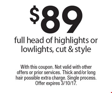 $89 full head of highlights or lowlights, cut & style . With this coupon. Not valid with other offers or prior services. Thick and/or long hair possible extra charge. Single process. Offer expires 3/10/17.