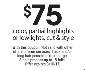$75 color, partial highlights or lowlights, cut & style. With this coupon. Not valid with other offers or prior services. Thick and/or long hair possible extra charge. Single process up to 15 foils. Offer expires 3/10/17.