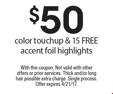 $50 color touchup & 15 FREE accent foil highlights. With this coupon. Not valid with other offers or prior services. Thick and/or long hair possible extra charge. Single process. Offer expires 4/21/17.