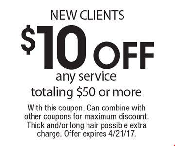 NEW CLIENTS $10 off any service totaling $50 or more. With this coupon. Can combine with other coupons for maximum discount. Thick and/or long hair possible extra charge. Offer expires 4/21/17.