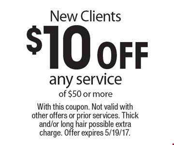 New Clients. $10 off any service of $50 or more. With this coupon. Not valid with other offers or prior services. Thick and/or long hair possible extra charge. Offer expires 5/19/17.