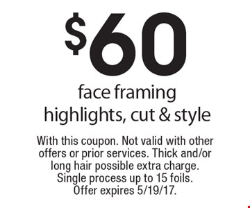 $60 face framing highlights, cut & style. With this coupon. Not valid with other offers or prior services. Thick and/or long hair possible extra charge. Single process up to 15 foils. Offer expires 5/19/17.