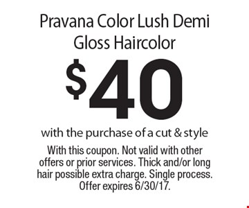 $40 pravana color lush demi gloss haircolor with the purchase of a cut & style. With this coupon. Not valid with other offers or prior services. Thick and/or long hair possible extra charge. Single process. Offer expires 6/30/17.
