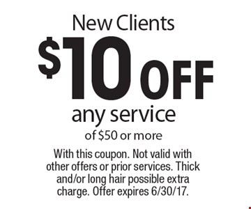 New clients. $10 off any service of $50 or more. With this coupon. Not valid with other offers or prior services. Thick and/or long hair possible extra charge. Offer expires 6/30/17.