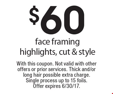 $60 face framing highlights, cut & style. With this coupon. Not valid with other offers or prior services. Thick and/or long hair possible extra charge. Single process up to 15 foils. Offer expires 6/30/17.