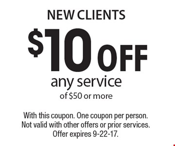 New Clients $10 off any service of $50 or more. With this coupon. One coupon per person. Not valid with other offers or prior services. Offer expires 9-22-17.