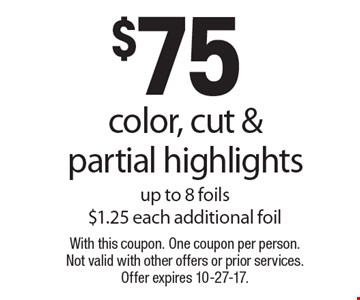 $75 color, cut & partial highlights. Up to 8 foils. $1.25 each additional foil. With this coupon. One coupon per person. Not valid with other offers or prior services. Offer expires 10-27-17.
