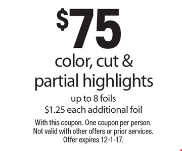 $75 color, cut & partial highlights up to 8 foils $1.25 each additional foil. With this coupon. One coupon per person. Not valid with other offers or prior services. Offer expires 12-1-17.