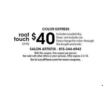 COLOR EXPRESS root touch only $40.  Includes tousled dry.  Doesnot include cut. Extra charge for color through the length and ends. With this coupon. One coupon per person. Not valid with other offers or prior services. Offer expires 2-2-18. Go to LocalFlavor.com for more coupons.