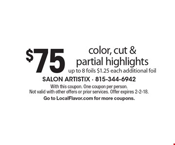$75 color, cut & partial highlights. Up to 8 foils. $1.25 each additional foil. With this coupon. One coupon per person. Not valid with other offers or prior services. Offer expires 2-2-18. Go to LocalFlavor.com for more coupons.