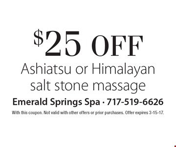 $25 OFF Ashiatsu or Himalayan salt stone massage. With this coupon. Not valid with other offers or prior purchases. Offer expires 3-15-17.