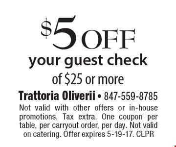$5 off your guest check of $25 or more. Not valid with other offers or in-house promotions. Tax extra. One coupon per table, per carryout order, per day. Not valid on catering. Offer expires 5-19-17. CLPR